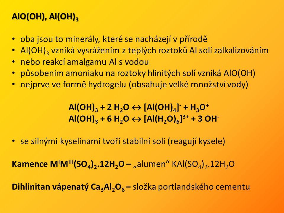 """AlO(OH), Al(OH) 3 oba jsou to minerály, které se nacházejí v přírodě Al(OH) 3 vzniká vysrážením z teplých roztoků Al solí zalkalizováním nebo reakcí amalgamu Al s vodou působením amoniaku na roztoky hlinitých solí vzniká AlO(OH) nejprve ve formě hydrogelu (obsahuje velké množství vody) Al(OH) 3 + 2 H 2 O  [Al(OH) 4 ] - + H 3 O + Al(OH) 3 + 6 H 2 O  [Al(H 2 O) 6 ] 3+ + 3 OH - se silnými kyselinami tvoří stabilní soli (reagují kysele) Kamence M I M III (SO 4 ) 2.12H 2 O – """"alumen KAl(SO 4 ) 2.12H 2 O Dihlinitan vápenatý Ca 3 Al 2 O 6 – složka portlandského cementu"""