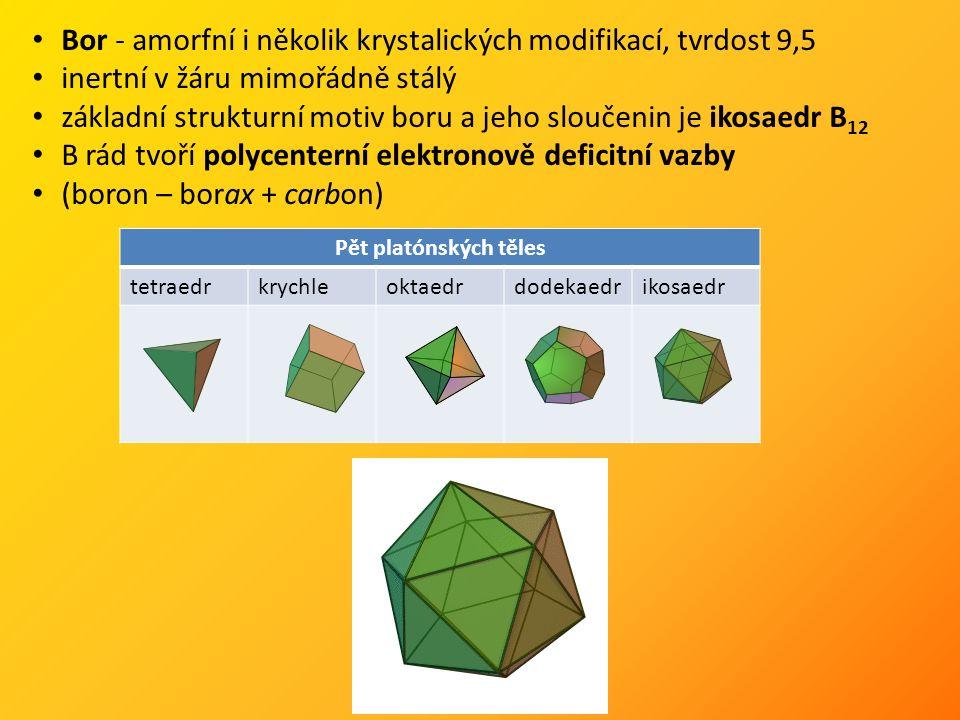 Bor - amorfní i několik krystalických modifikací, tvrdost 9,5 inertní v žáru mimořádně stálý základní strukturní motiv boru a jeho sloučenin je ikosaedr B 12 B rád tvoří polycenterní elektronově deficitní vazby (boron – borax + carbon) Pět platónských těles tetraedrkrychleoktaedrdodekaedrikosaedr