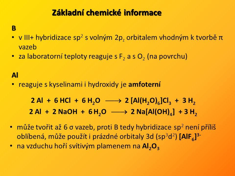 Základní chemické informace B v III+ hybridizace sp 2 s volným 2p z orbitalem vhodným k tvorbě π vazeb za laboratorní teploty reaguje s F 2 a s O 2 (na povrchu)Al reaguje s kyselinami i hydroxidy je amfoterní 2 Al + 6 HCl + 6 H 2 O  2 [Al(H 2 O) 6 ]Cl 3 + 3 H 2 2 Al + 2 NaOH + 6 H 2 O  2 Na[Al(OH) 4 ] + 3 H 2 může tvořit až 6 σ vazeb, proti B tedy hybridizace sp 2 není příliš oblíbená, může použít i prázdné orbitaly 3d (sp 3 d 2 ) [AlF 6 ] 3- na vzduchu hoří svítivým plamenem na Al 2 O 3