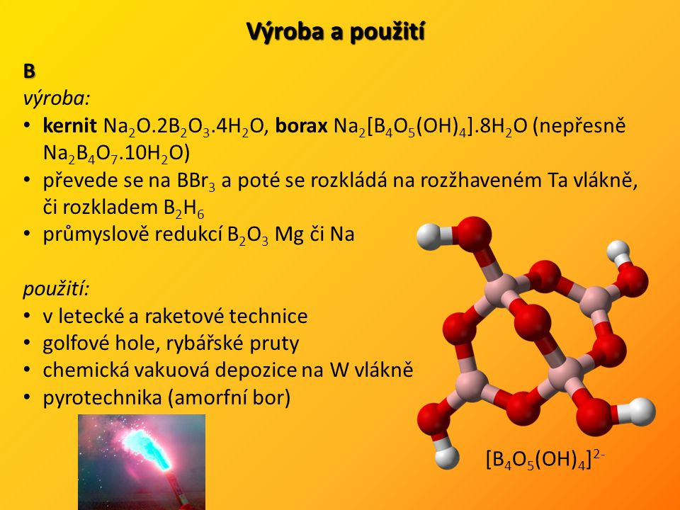 Výroba a použití B výroba: kernit Na 2 O.2B 2 O 3.4H 2 O, borax Na 2 [B 4 O 5 (OH) 4 ].8H 2 O (nepřesně Na 2 B 4 O 7.10H 2 O) převede se na BBr 3 a poté se rozkládá na rozžhaveném Ta vlákně, či rozkladem B 2 H 6 průmyslově redukcí B 2 O 3 Mg či Na použití: v letecké a raketové technice golfové hole, rybářské pruty chemická vakuová depozice na W vlákně pyrotechnika (amorfní bor) [B 4 O 5 (OH) 4 ] 2-