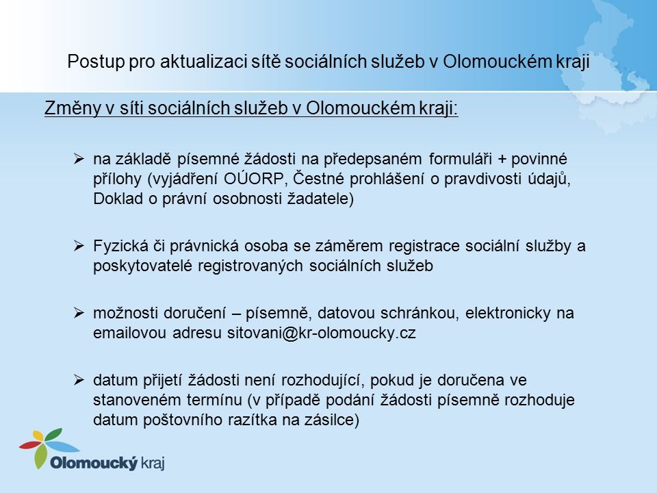 Postup pro aktualizaci sítě sociálních služeb v Olomouckém kraji Změny v síti sociálních služeb v Olomouckém kraji:  na základě písemné žádosti na předepsaném formuláři + povinné přílohy (vyjádření OÚORP, Čestné prohlášení o pravdivosti údajů, Doklad o právní osobnosti žadatele)  Fyzická či právnická osoba se záměrem registrace sociální služby a poskytovatelé registrovaných sociálních služeb  možnosti doručení – písemně, datovou schránkou, elektronicky na emailovou adresu sitovani@kr-olomoucky.cz  datum přijetí žádosti není rozhodující, pokud je doručena ve stanoveném termínu (v případě podání žádosti písemně rozhoduje datum poštovního razítka na zásilce)