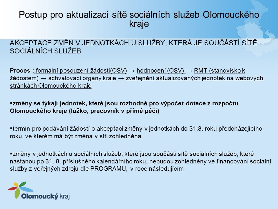 Postup pro aktualizaci sítě sociálních služeb Olomouckého kraje AKCEPTACE ZMĚN V JEDNOTKÁCH U SLUŽBY, KTERÁ JE SOUČÁSTÍ SÍTĚ SOCIÁLNÍCH SLUŽEB Proces : formální posouzení žádosti(OSV) → hodnocení (OSV) → RMT (stanovisko k žádostem) → schvalovací orgány kraje → zveřejnění aktualizovaných jednotek na webových stránkách Olomouckého kraje  změny se týkají jednotek, které jsou rozhodné pro výpočet dotace z rozpočtu Olomouckého kraje (lůžko, pracovník v přímé péči)  termín pro podávání žádostí o akceptaci změny v jednotkách do 31.8.