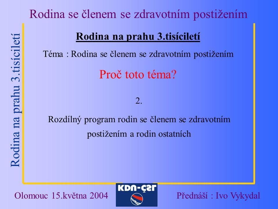 Rodina na prahu 3.tisíciletí Rodina se členem se zdravotním postižením Olomouc 15.května 2004Přednáší : Ivo Vykydal Rodina na prahu 3.tisíciletí Téma : Rodina se členem se zdravotním postižením Proč toto téma.