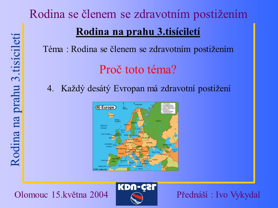 """Rodina na prahu 3.tisíciletí Rodina se členem se zdravotním postižením Olomouc 15.května 2004Přednáší : Ivo Vykydal Předsudky a negativní stereotypy Označení lidí se zdravotním postižením """"POSTIŽENÝ x """"ČLOVĚK S POSTIŽENÍM Zažitá slovní spojení """"ÚSTAV SOCIÁLNÍ PÉČE x """"DOMOV POKOJNÉHO STÁŘÍ Postoj veřejnosti k lidem s postižením a jejich rodinám"""
