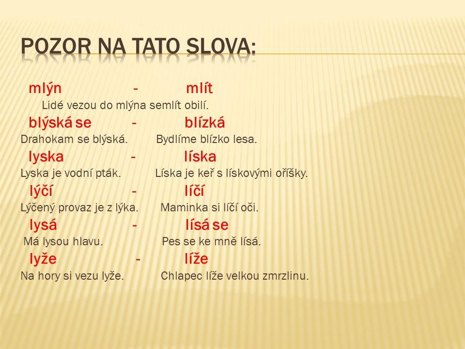  pl_šový koberec, vel_ká l_tost, L_berec, l_ška B_strouška, ml_nské kolo, deštivý l_stopad, dlouhý pl_novod, nedosl_chavá bab_čka, l_skový keř, pel_ňkový odvar, l_pové l_ko, měděný kotl_k, velké kl_ště, L_dka a El_ška, ušatý osl_k, l_sina na čele, bl_zký les, pl_nulá řeka, prudký l_ják, střevíce z l_ka, kněžna L_buše, l_ný Honza, l_dové písně,bl_štivé sklo, suchý l_st, l_bivá píseň, zal_kat se slzami, spol_kat prášky, nové l_že, l_že zmrzlinu, květy l_l_e, pl_šová hračka, l_ska je vodní pták, mnoho l_dí, ml_nské kameny, rádi l_žujeme, l_dské zdraví, l_buje si v l_žování, nepl_tvej jídlem, léčivé b_l_ny, L_tomysl, l_mec na kabátu, l_kožrout, L_šaj je motýl,