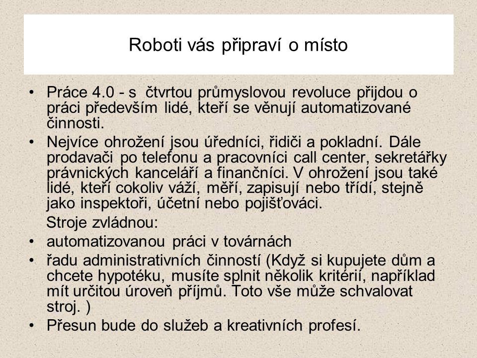 Roboti vás připraví o místo Práce 4.0 - s čtvrtou průmyslovou revoluce přijdou o práci především lidé, kteří se věnují automatizované činnosti. Nejvíc