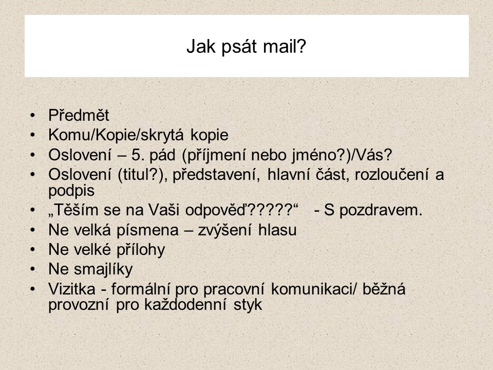 Jak psát mail? Předmět Komu/Kopie/skrytá kopie Oslovení – 5. pád (příjmení nebo jméno?)/Vás? Oslovení (titul?), představení, hlavní část, rozloučení a