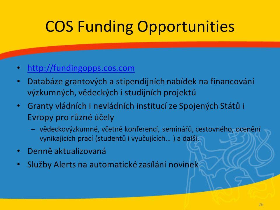 COS Funding Opportunities http://fundingopps.cos.com Databáze grantových a stipendijních nabídek na financování výzkumných, vědeckých i studijních projektů Granty vládních i nevládních institucí ze Spojených Států i Evropy pro různé účely – vědeckovýzkumné, včetně konferencí, seminářů, cestovného, ocenění vynikajících prací (studentů i vyučujících… ) a další.