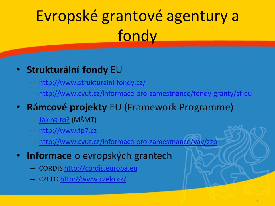 Evropské grantové agentury a fondy Strukturální fondy EU – http://www.strukturalni-fondy.cz/ http://www.strukturalni-fondy.cz/ – http://www.cvut.cz/informace-pro-zamestnance/fondy-granty/sf-eu http://www.cvut.cz/informace-pro-zamestnance/fondy-granty/sf-eu Rámcové projekty EU (Framework Programme) – Jak na to.