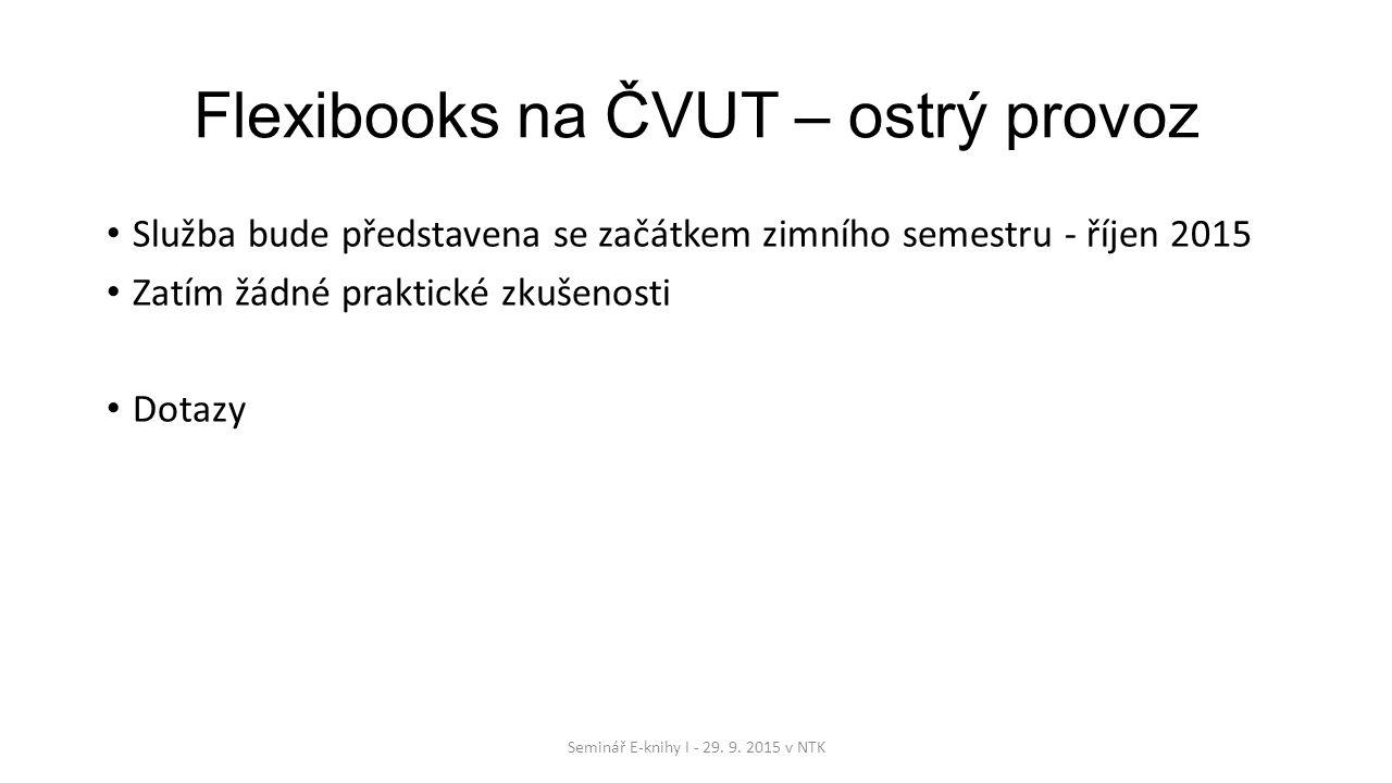 Flexibooks na ČVUT – ostrý provoz Služba bude představena se začátkem zimního semestru - říjen 2015 Zatím žádné praktické zkušenosti Dotazy Seminář E-knihy I - 29.