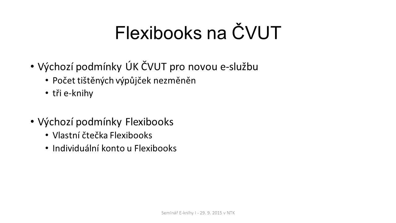 Flexibooks na ČVUT Výchozí podmínky ÚK ČVUT pro novou e-službu Počet tištěných výpůjček nezměněn tři e-knihy Výchozí podmínky Flexibooks Vlastní čtečka Flexibooks Individuální konto u Flexibooks Seminář E-knihy I - 29.