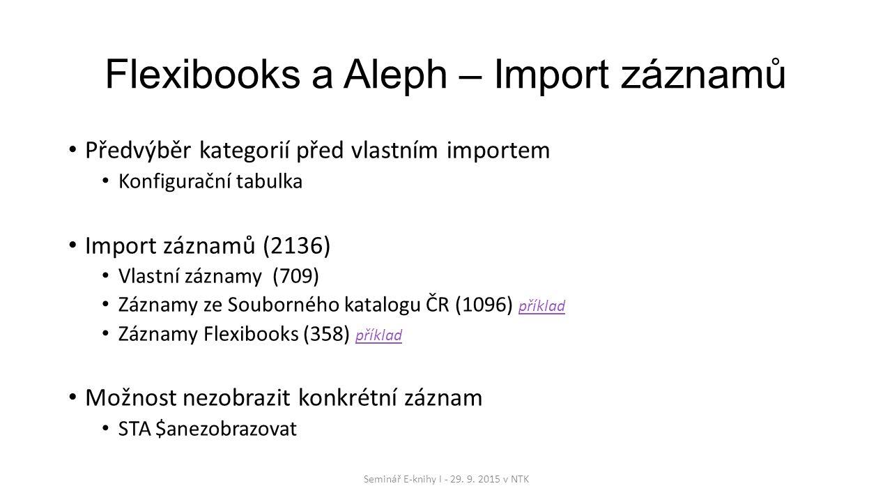 Flexibooks a Aleph – Import záznamů Předvýběr kategorií před vlastním importem Konfigurační tabulka Import záznamů (2136) Vlastní záznamy (709) Záznamy ze Souborného katalogu ČR (1096) příklad příklad Záznamy Flexibooks (358) příklad příklad Možnost nezobrazit konkrétní záznam STA $anezobrazovat Seminář E-knihy I - 29.