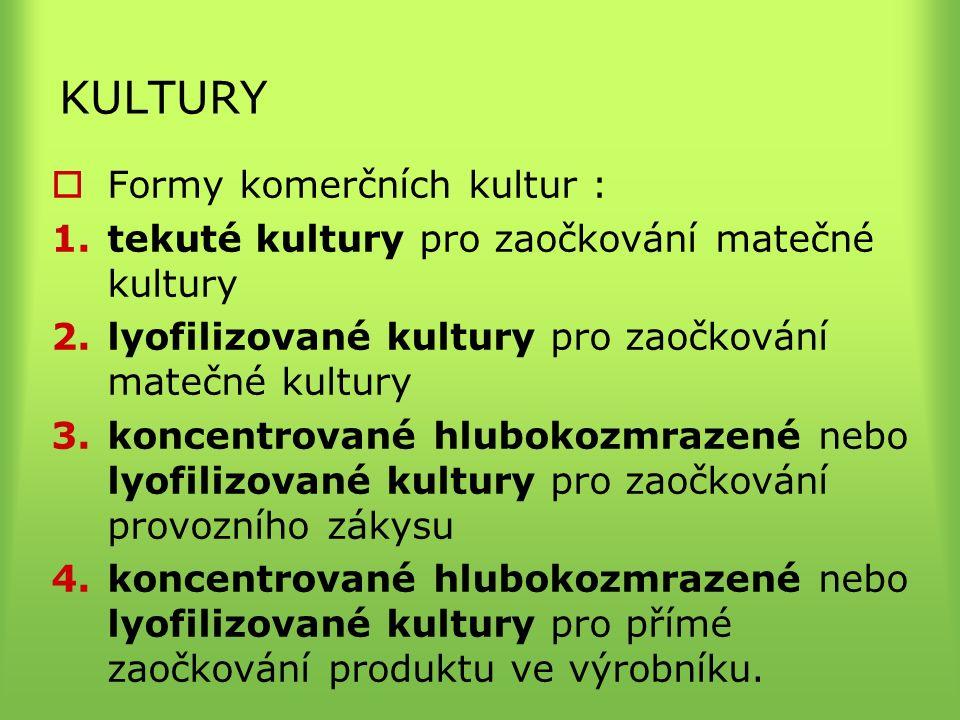 KULTURY  Formy komerčních kultur : 1.tekuté kultury pro zaočkování matečné kultury 2.lyofilizované kultury pro zaočkování matečné kultury 3.koncentrované hlubokozmrazené nebo lyofilizované kultury pro zaočkování provozního zákysu 4.koncentrované hlubokozmrazené nebo lyofilizované kultury pro přímé zaočkování produktu ve výrobníku.