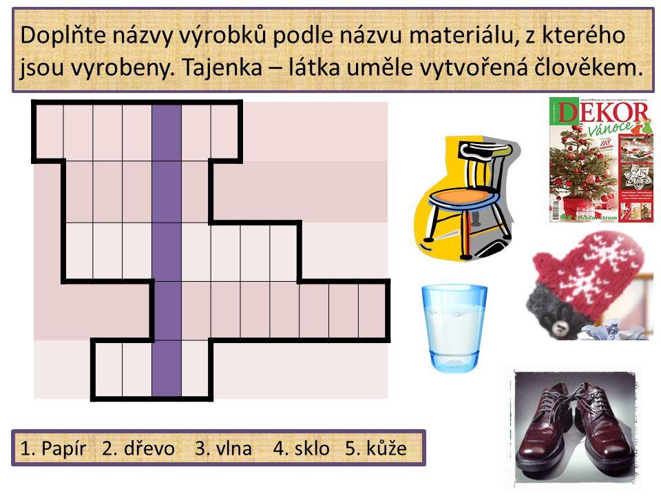 Doplňte názvy výrobků podle názvu materiálu, z kterého jsou vyrobeny. Tajenka – látka uměle vytvořená člověkem. 1. Papír 2. dřevo 3. vlna 4. sklo 5. k