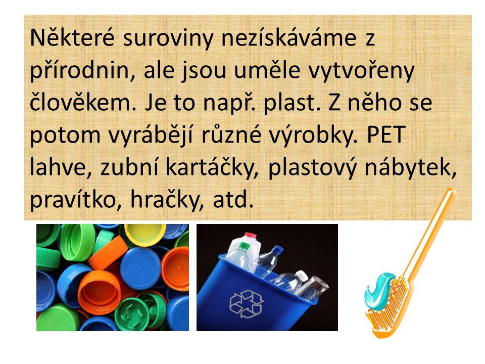 Některé suroviny nezískáváme z přírodnin, ale jsou uměle vytvořeny člověkem. Je to např. plast. Z něho se potom vyrábějí různé výrobky. PET lahve, zub
