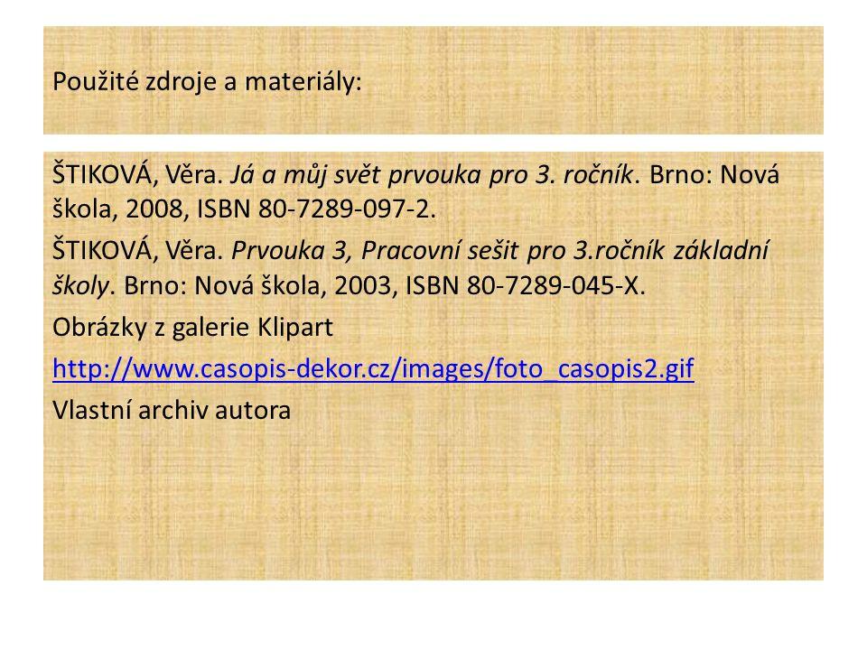 Použité zdroje a materiály: ŠTIKOVÁ, Věra. Já a můj svět prvouka pro 3. ročník. Brno: Nová škola, 2008, ISBN 80-7289-097-2. ŠTIKOVÁ, Věra. Prvouka 3,