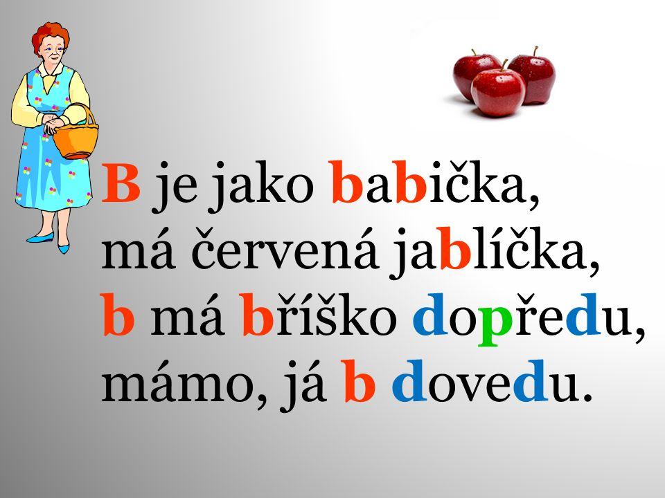 B je jako babička, má červená jablíčka, b má bříško dopředu, mámo, já b dovedu.