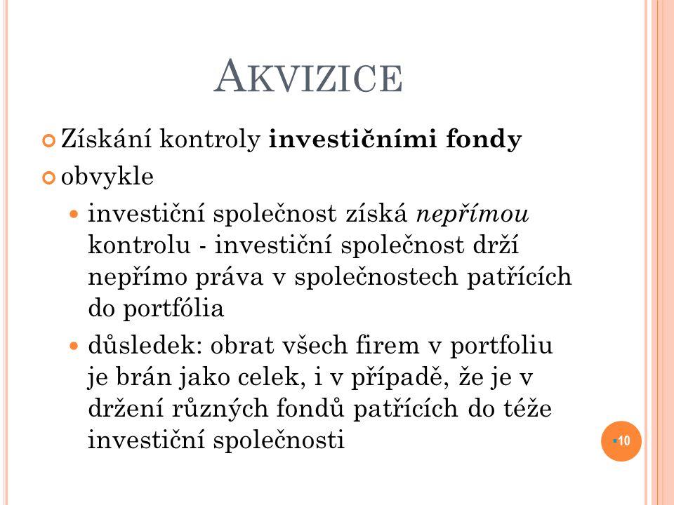 A KVIZICE Získání kontroly investičními fondy obvykle investiční společnost získá nepřímou kontrolu - investiční společnost drží nepřímo práva v společnostech patřících do portfólia důsledek: obrat všech firem v portfoliu je brán jako celek, i v případě, že je v držení různých fondů patřících do téže investiční společnosti  10