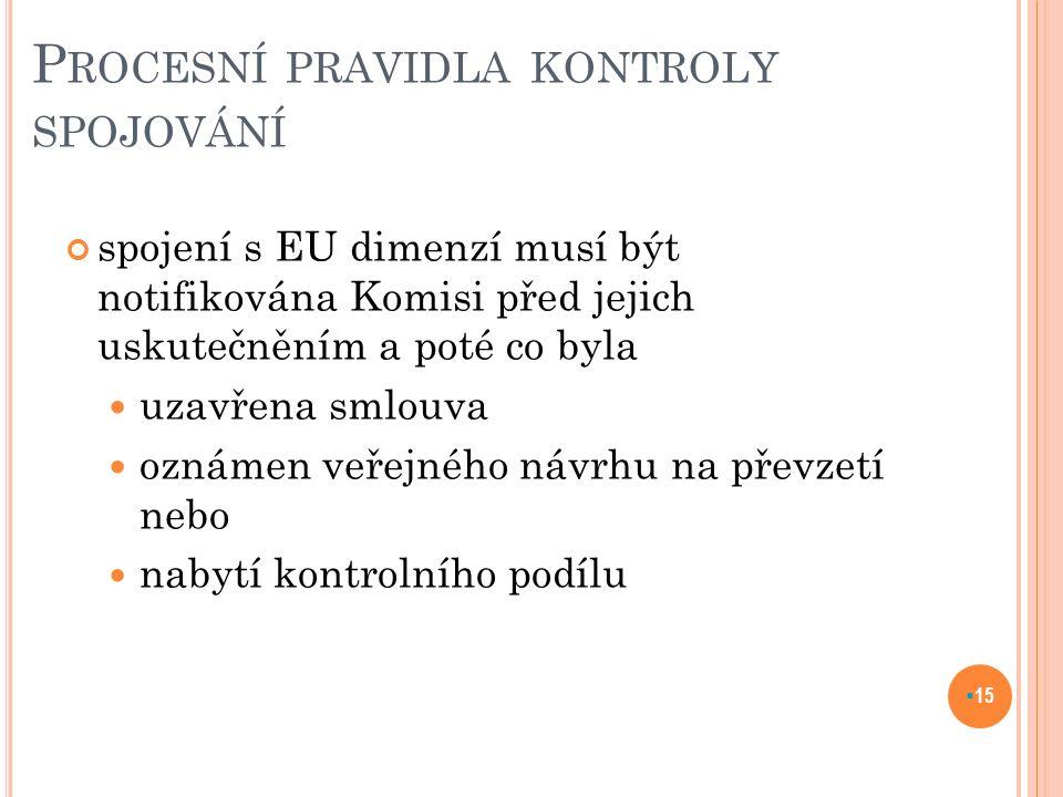 P ROCESNÍ PRAVIDLA KONTROLY SPOJOVÁNÍ spojení s EU dimenzí musí být notifikována Komisi před jejich uskutečněním a poté co byla uzavřena smlouva oznámen veřejného návrhu na převzetí nebo nabytí kontrolního podílu  15