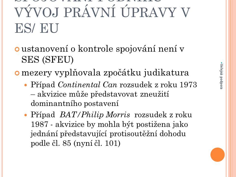 SPOJOVÁNÍ PODNIKU – VÝVOJ PRÁVNÍ ÚPRAVY V ES/ EU ustanovení o kontrole spojování není v SES (SFEU) mezery vyplňovala zpočátku judikatura Případ Continental Can rozsudek z roku 1973 – akvizice může představovat zneužití dominantního postavení Případ BAT/Philip Morris rozsudek z roku 1987 - akvizice by mohla být postižena jako jednání představující protisoutěžní dohodu podle čl.