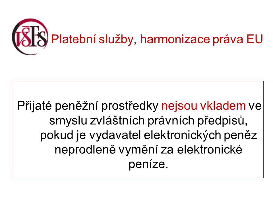 Platební služby, harmonizace práva EU Přijaté peněžní prostředky nejsou vkladem ve smyslu zvláštních právních předpisů, pokud je vydavatel elektronických peněz neprodleně vymění za elektronické peníze.