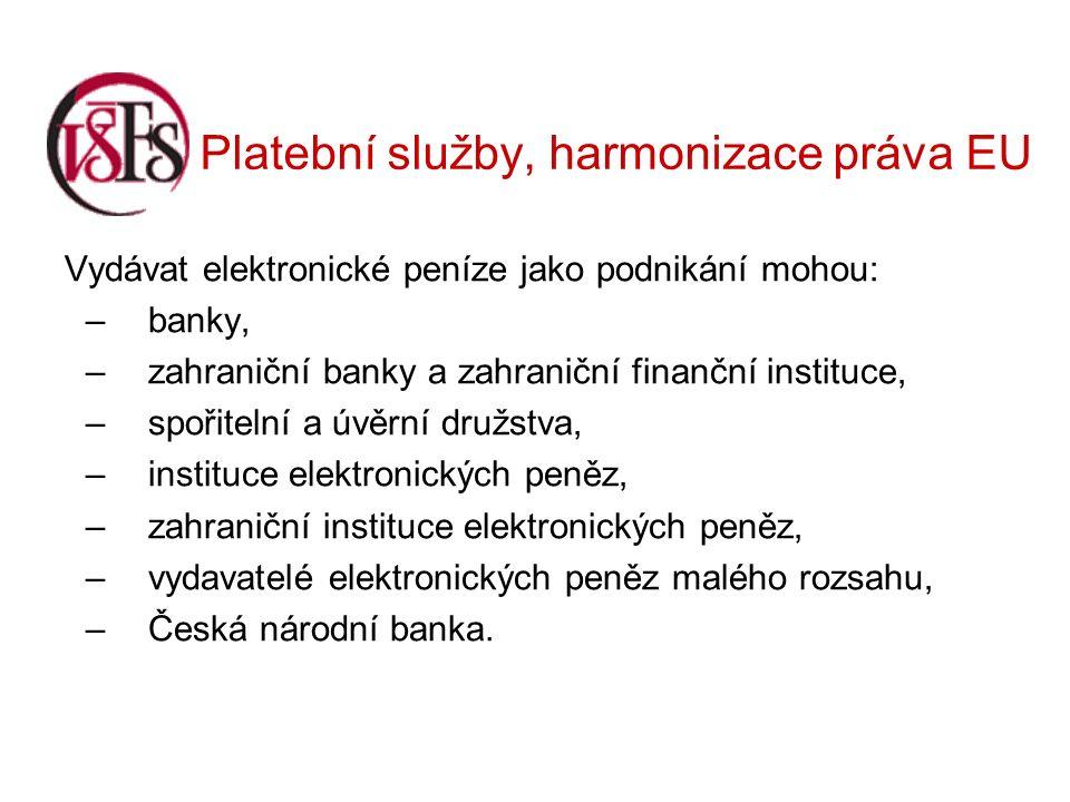 Platební služby, harmonizace práva EU Vydávat elektronické peníze jako podnikání mohou: –banky, –zahraniční banky a zahraniční finanční instituce, –spořitelní a úvěrní družstva, –instituce elektronických peněz, –zahraniční instituce elektronických peněz, –vydavatelé elektronických peněz malého rozsahu, –Česká národní banka.