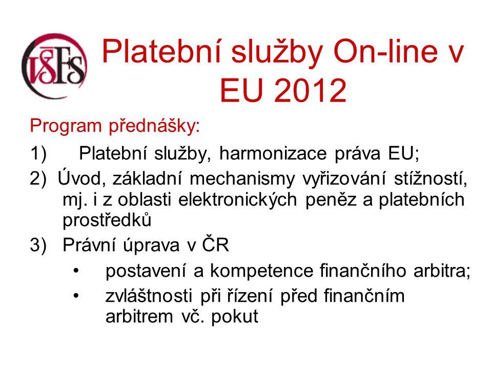 Platební služby On-line v EU 2012 Program přednášky: 1) Platební služby, harmonizace práva EU; 2) Úvod, základní mechanismy vyřizování stížností, mj.