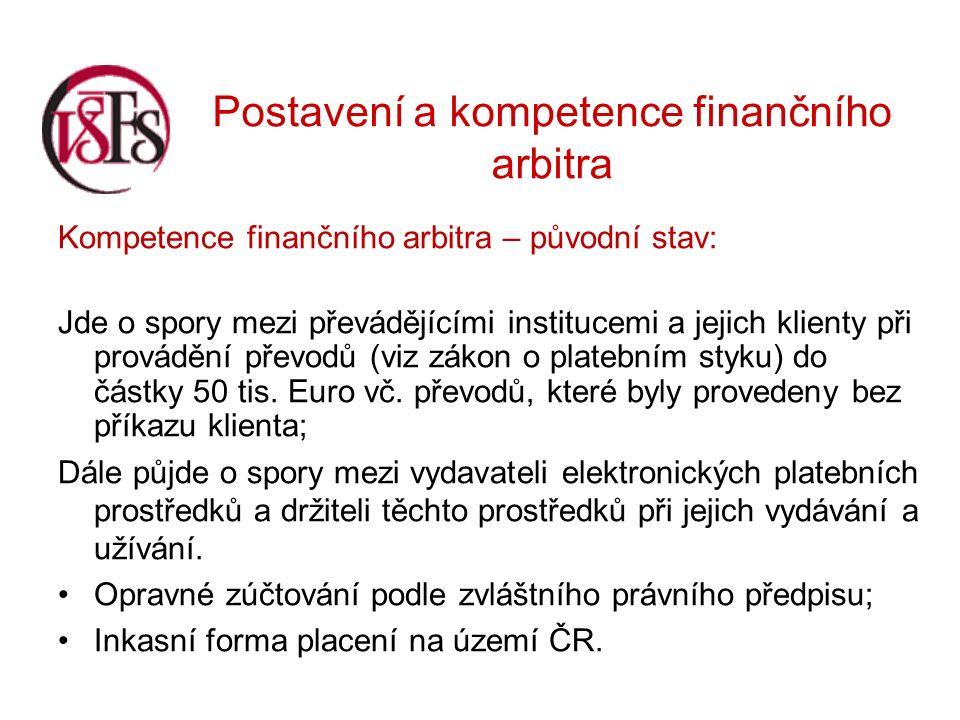 Postavení a kompetence finančního arbitra Kompetence finančního arbitra – původní stav: Jde o spory mezi převádějícími institucemi a jejich klienty při provádění převodů (viz zákon o platebním styku) do částky 50 tis.