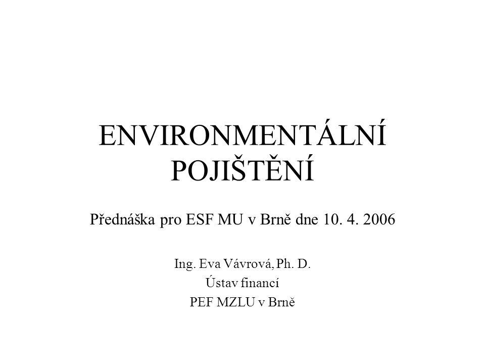ENVIRONMENTÁLNÍ POJIŠTĚNÍ Přednáška pro ESF MU v Brně dne 10. 4. 2006 Ing. Eva Vávrová, Ph. D. Ústav financí PEF MZLU v Brně