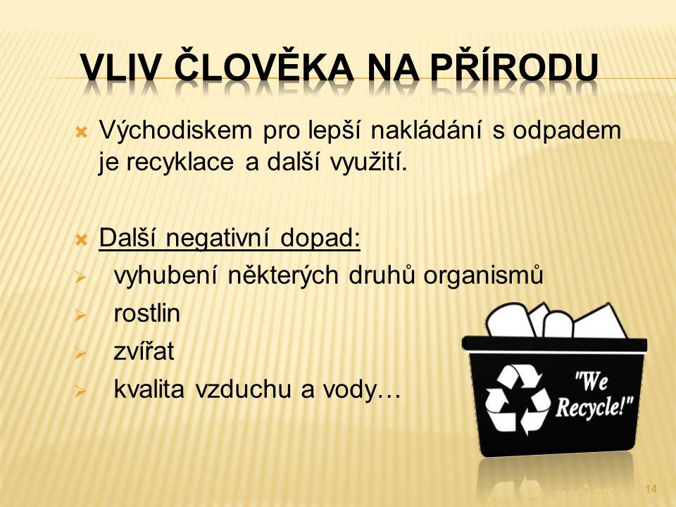  Východiskem pro lepší nakládání s odpadem je recyklace a další využití.  Další negativní dopad:  vyhubení některých druhů organismů  rostlin  zv