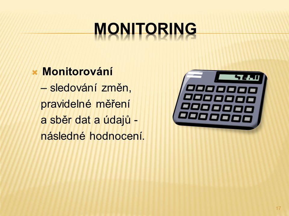  Monitorování – sledování změn, pravidelné měření a sběr dat a údajů - následné hodnocení. 17