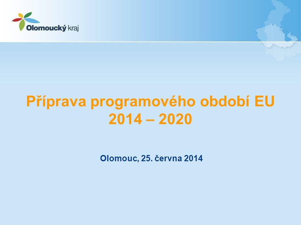 Příprava programového období EU 2014 – 2020 Olomouc, 25. června 2014
