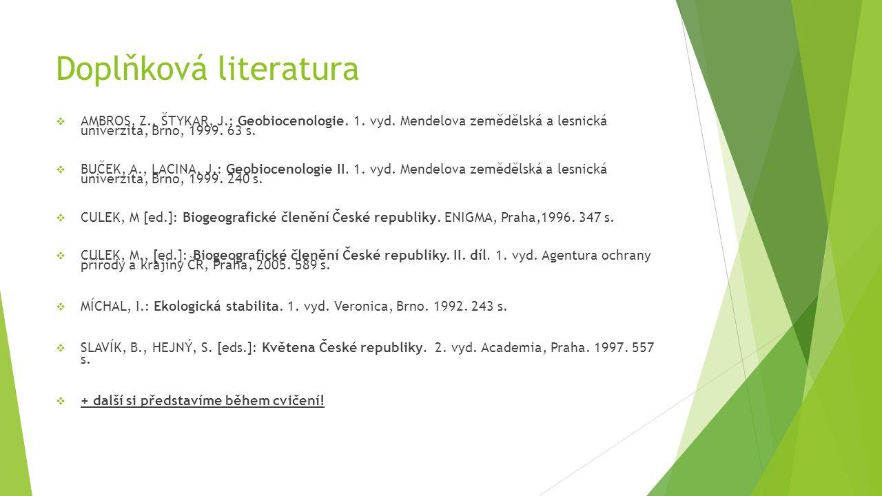 Doplňková literatura  AMBROS, Z., ŠTYKAR, J.: Geobiocenologie. 1. vyd. Mendelova zemědělská a lesnická univerzita, Brno, 1999. 63 s.  BUČEK, A., LAC