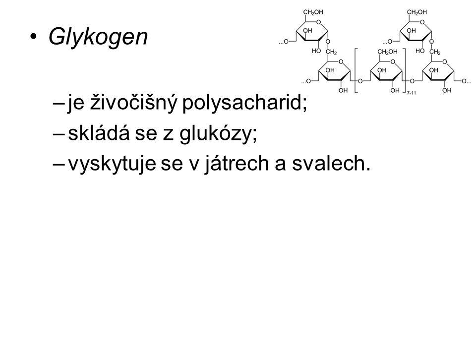 Glykogen –je živočišný polysacharid; –skládá se z glukózy; –vyskytuje se v játrech a svalech.