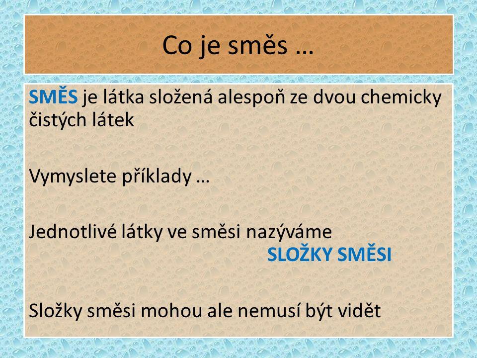 Co je směs … SMĚS je látka složená alespoň ze dvou chemicky čistých látek Vymyslete příklady … Jednotlivé látky ve směsi nazýváme SLOŽKY SMĚSI Složky směsi mohou ale nemusí být vidět