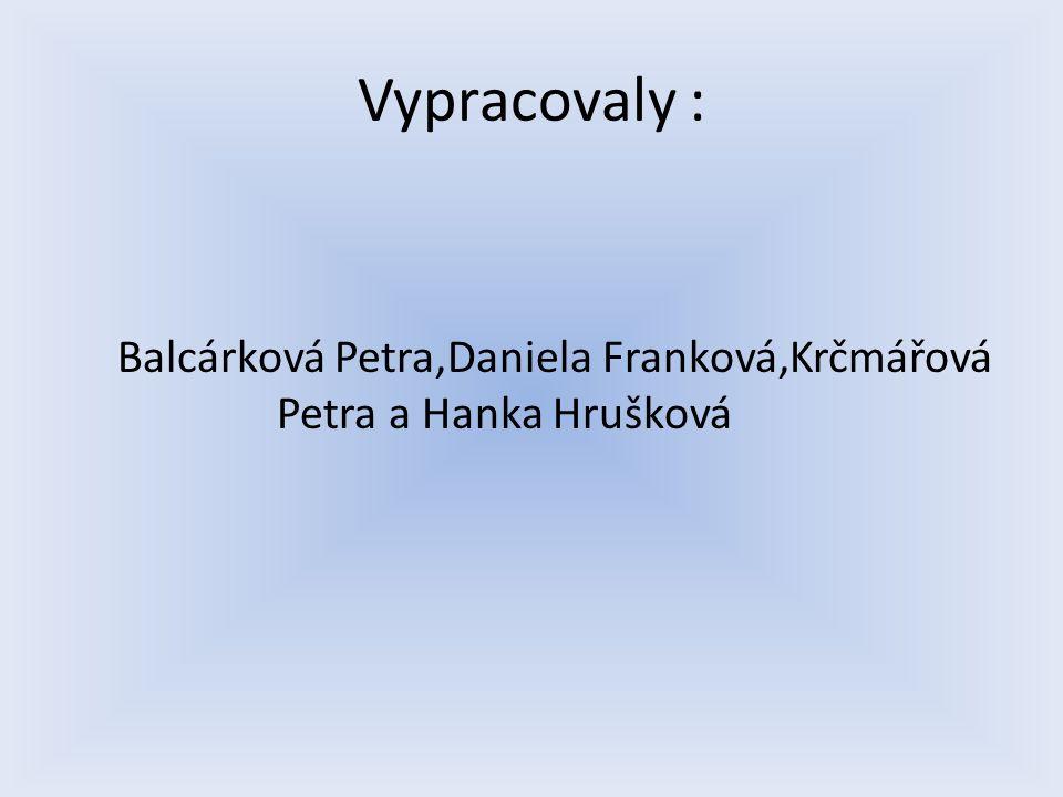Vypracovaly : Balcárková Petra,Daniela Franková,Krčmářová Petra a Hanka Hrušková