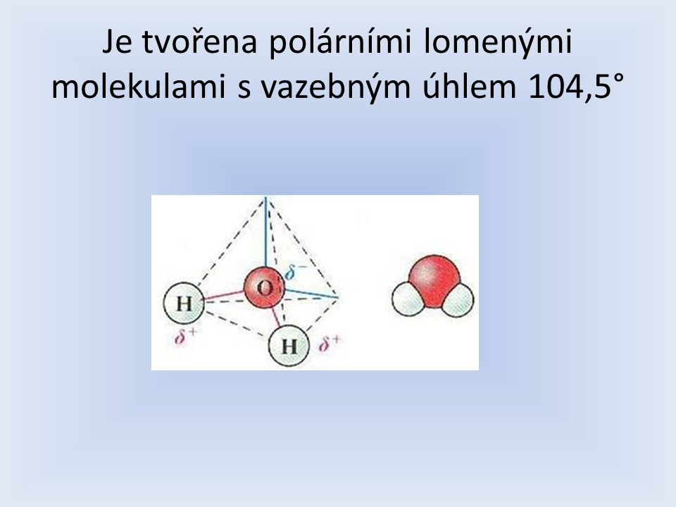 Je tvořena polárními lomenými molekulami s vazebným úhlem 104,5°