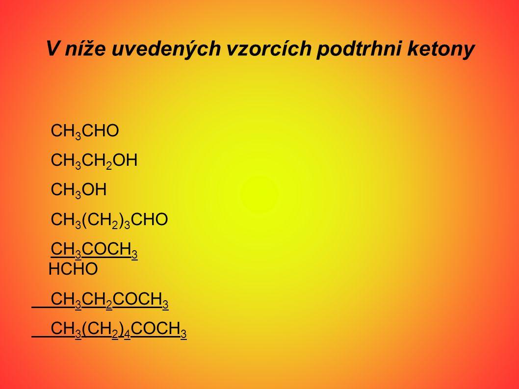 V níže uvedených vzorcích podtrhni ketony CH 3 CHO CH 3 CH 2 OH CH 3 OH CH 3 (CH 2 ) 3 CHO CH 3 COCH 3 HCHO CH 3 CH 2 COCH 3 CH 3 (CH 2 ) 4 COCH 3