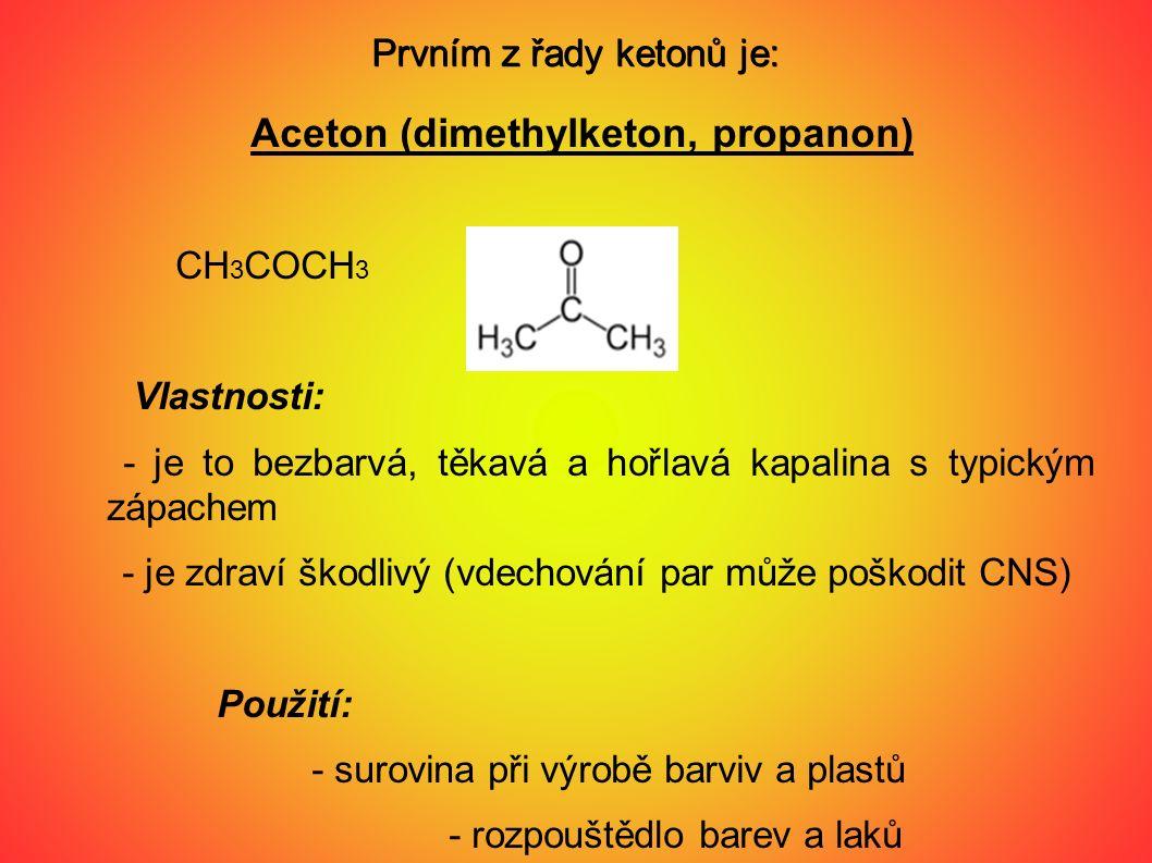 Prvním z řady ketonů je: Aceton (dimethylketon, propanon) CH 3 COCH 3 Vlastnosti: - je to bezbarvá, těkavá a hořlavá kapalina s typickým zápachem - je zdraví škodlivý (vdechování par může poškodit CNS) Použití: - surovina při výrobě barviv a plastů - rozpouštědlo barev a laků