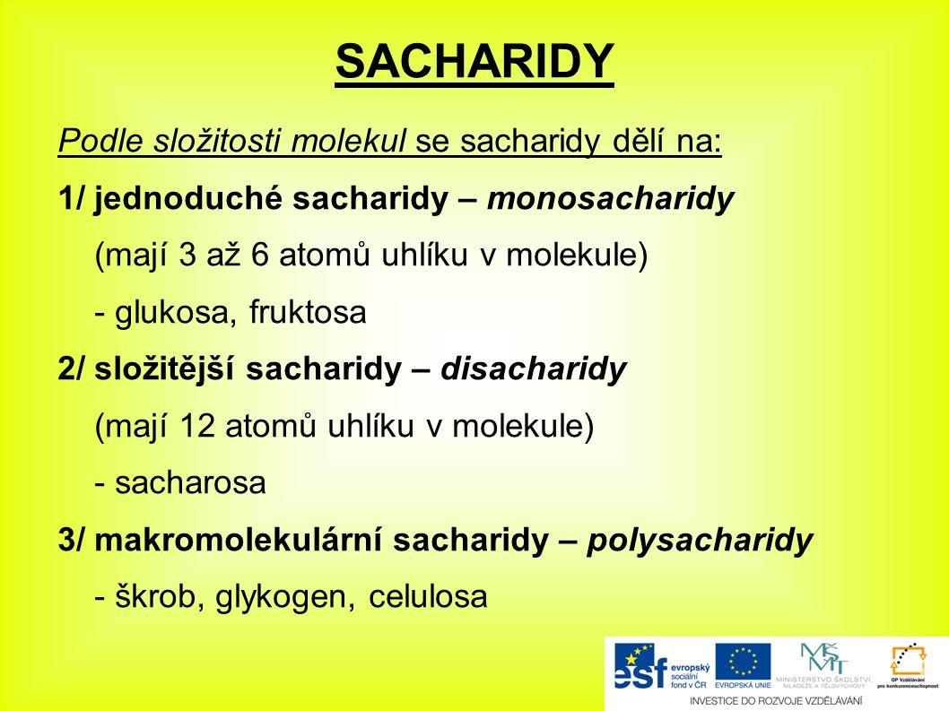 SACHARIDY Podle složitosti molekul se sacharidy dělí na: 1/ jednoduché sacharidy – monosacharidy (mají 3 až 6 atomů uhlíku v molekule) - glukosa, fruktosa 2/ složitější sacharidy – disacharidy (mají 12 atomů uhlíku v molekule) - sacharosa 3/ makromolekulární sacharidy – polysacharidy - škrob, glykogen, celulosa