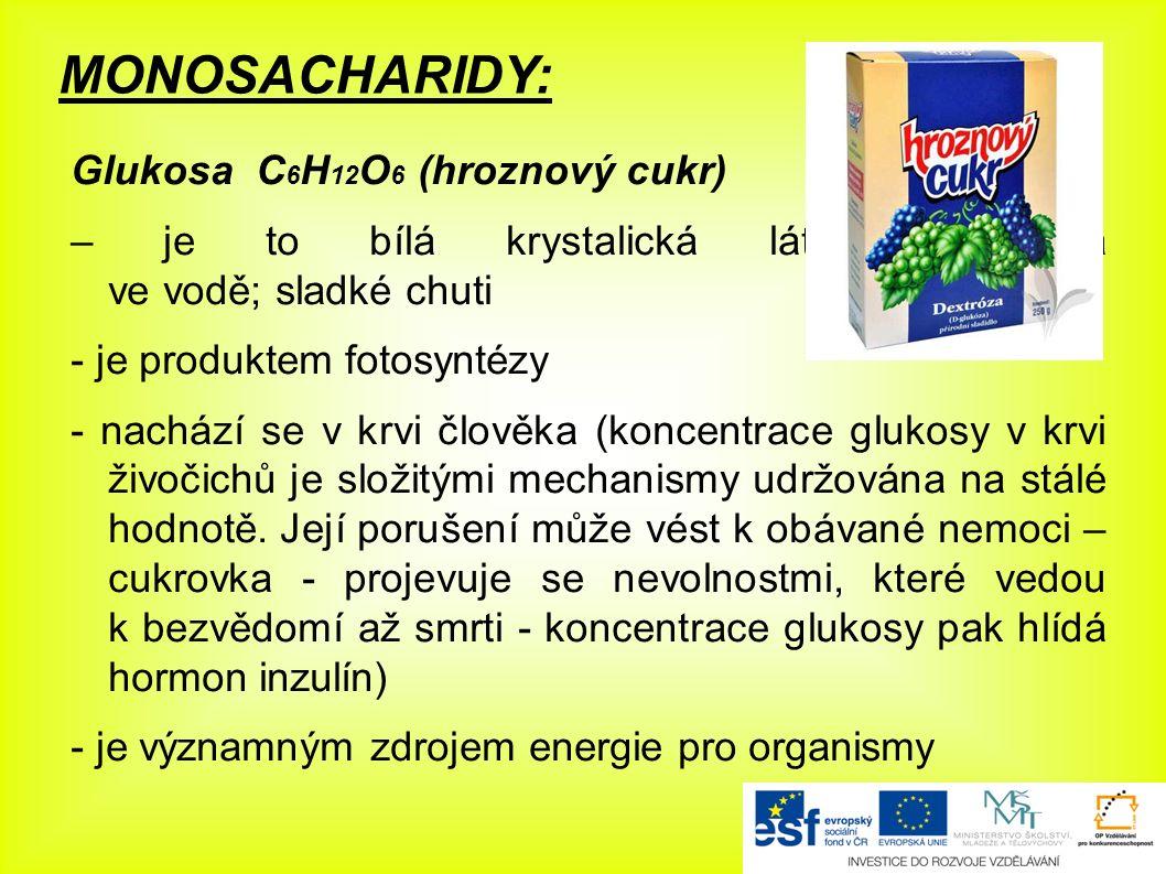 MONOSACHARIDY: Glukosa C 6 H 12 O 6 (hroznový cukr) – je to bílá krystalická látka rozpustná ve vodě; sladké chuti - je produktem fotosyntézy - nachází se v krvi člověka (koncentrace glukosy v krvi živočichů je složitými mechanismy udržována na stálé hodnotě.