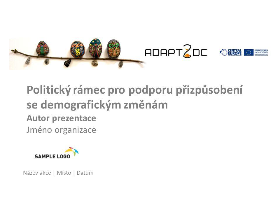 Politický rámec pro podporu přizpůsobení se demografickým změnám Autor prezentace Jméno organizace Název akce | Místo | Datum