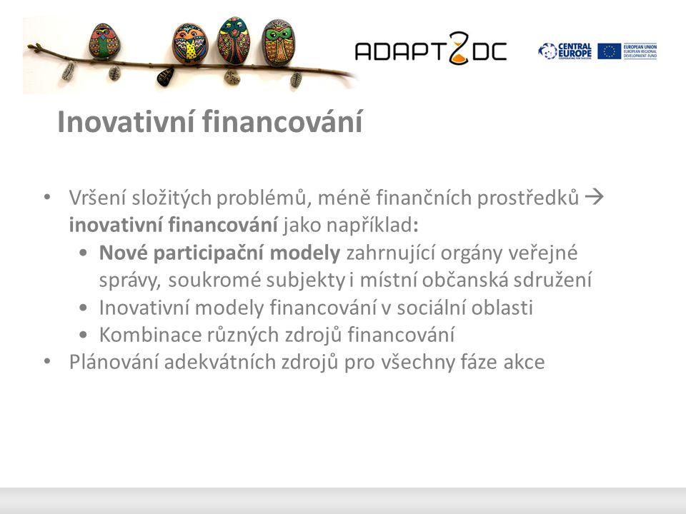 Inovativní financování Vršení složitých problémů, méně finančních prostředků  inovativní financování jako například: Nové participační modely zahrnující orgány veřejné správy, soukromé subjekty i místní občanská sdružení Inovativní modely financování v sociální oblasti Kombinace různých zdrojů financování Plánování adekvátních zdrojů pro všechny fáze akce