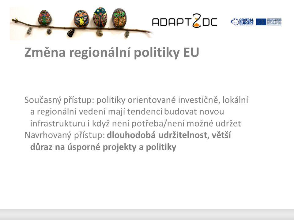 Změna regionální politiky EU Současný přístup: politiky orientované investičně, lokální a regionální vedení mají tendenci budovat novou infrastrukturu i když není potřeba/není možné udržet Navrhovaný přístup: dlouhodobá udržitelnost, větší důraz na úsporné projekty a politiky