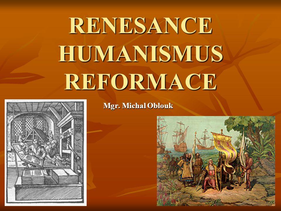 RENESANCE HUMANISMUS REFORMACE Mgr. Michal Oblouk