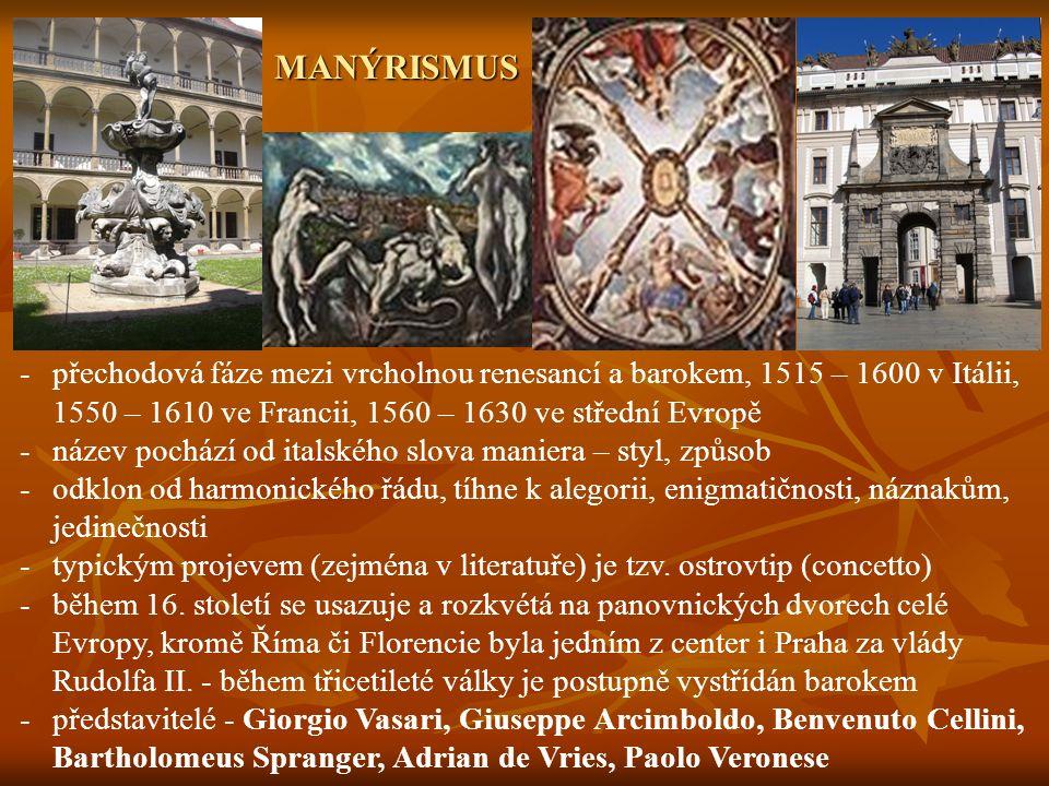 MANÝRISMUS -přechodová fáze mezi vrcholnou renesancí a barokem, 1515 – 1600 v Itálii, 1550 – 1610 ve Francii, 1560 – 1630 ve střední Evropě -název pochází od italského slova maniera – styl, způsob -odklon od harmonického řádu, tíhne k alegorii, enigmatičnosti, náznakům, jedinečnosti -typickým projevem (zejména v literatuře) je tzv.