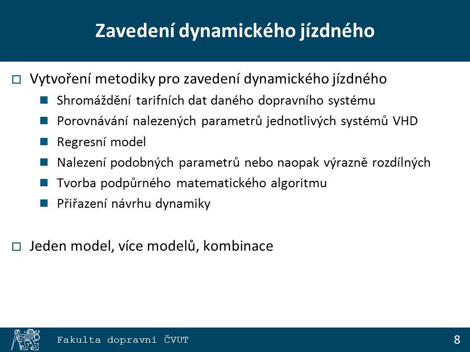 8 Fakulta dopravní ČVUT Zavedení dynamického jízdného  Vytvoření metodiky pro zavedení dynamického jízdného Shromáždění tarifních dat daného dopravního systému Porovnávání nalezených parametrů jednotlivých systémů VHD Regresní model Nalezení podobných parametrů nebo naopak výrazně rozdílných Tvorba podpůrného matematického algoritmu Přiřazení návrhu dynamiky  Jeden model, více modelů, kombinace