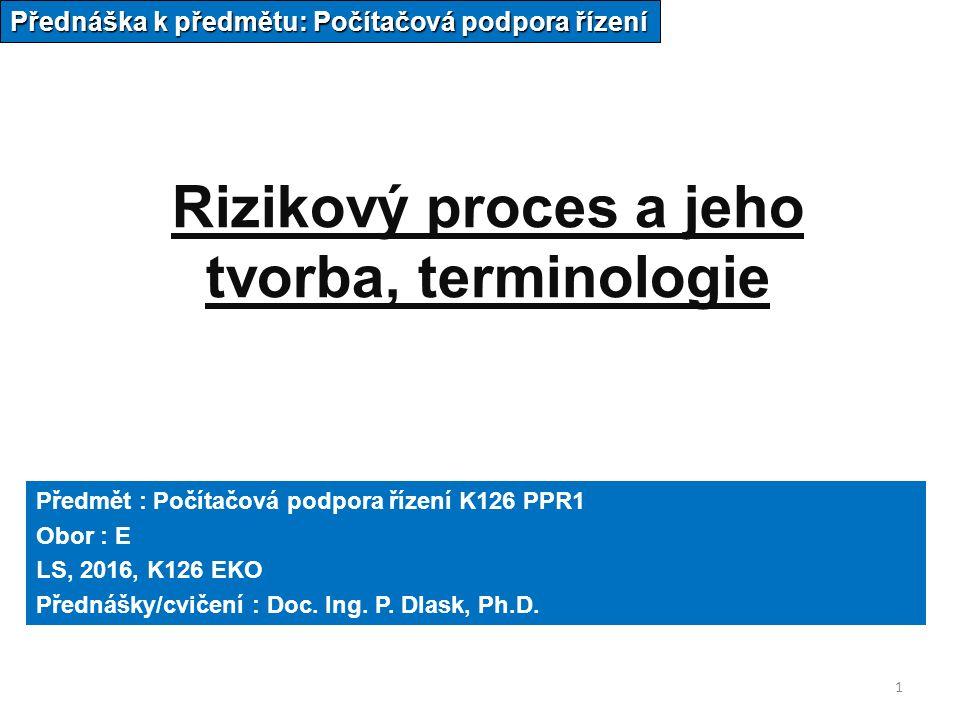 1 Rizikový proces a jeho tvorba, terminologie Přednáška k předmětu: Počítačová podpora řízení Předmět : Počítačová podpora řízení K126 PPR1 Obor : E LS, 2016, K126 EKO Přednášky/cvičení : Doc.