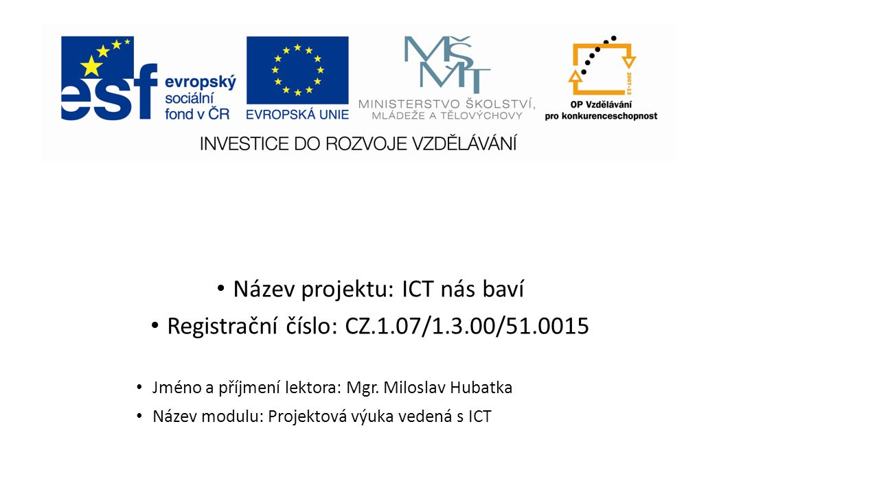 Název projektu: ICT nás baví Registrační číslo: CZ.1.07/1.3.00/51.0015 Jméno a příjmení lektora: Mgr.