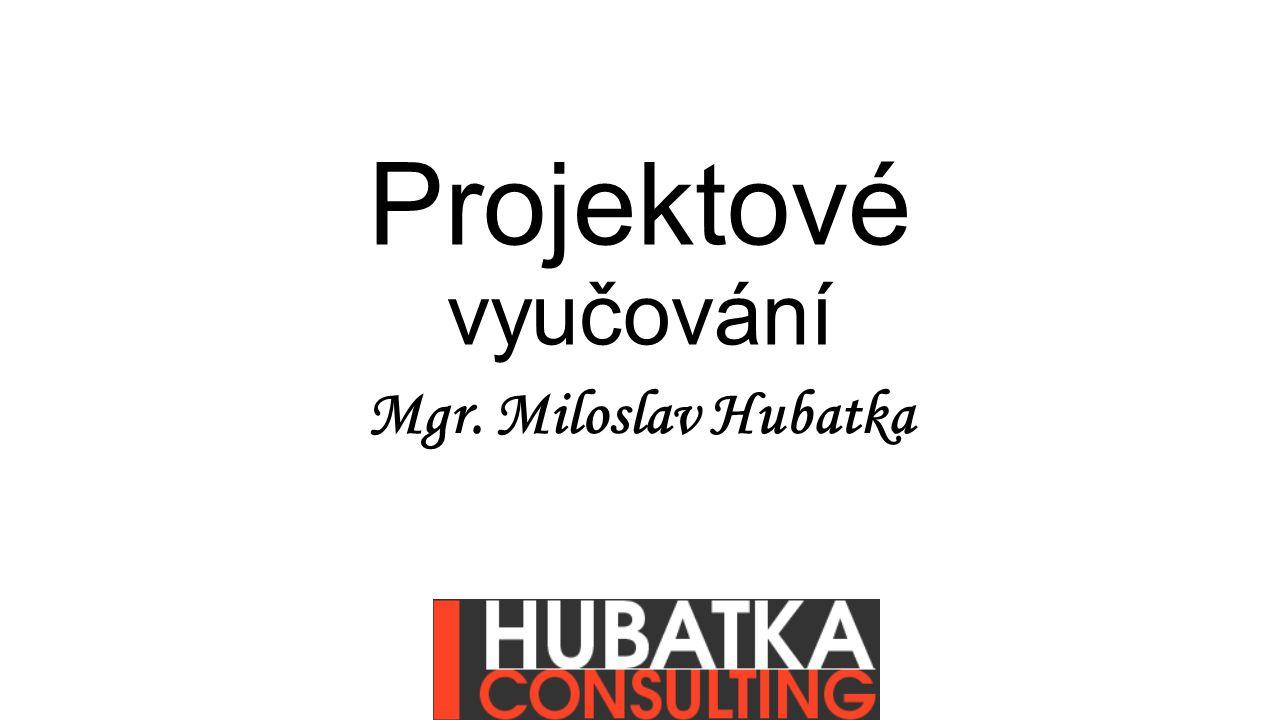 Projektové vyučování Mgr. Miloslav Hubatka